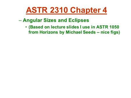 ASTR 2310 Chapter 4 –Angular Sizes and Eclipses (Based on lecture slides I use in ASTR 1050 from Horizons by Michael Seeds – nice figs)‏