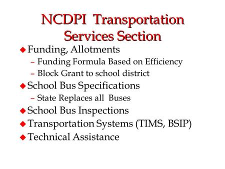 NCDPI Transportation Services Section u Funding, Allotments –Funding Formula Based on Efficiency –Block Grant to school district u School Bus Specifications.
