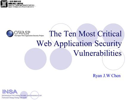 Information Networking Security and Assurance Lab National Chung Cheng University The Ten Most Critical Web Application Security Vulnerabilities Ryan J.W.