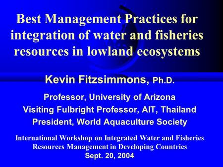 Best Management Practices for integration of water and fisheries resources in lowland ecosystems Kevin Fitzsimmons, Ph.D. Professor, University of Arizona.