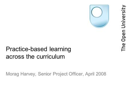 Practice-based learning across the curriculum Morag Harvey, Senior Project Officer, April 2008.