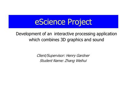 EScience Project Client/Supervisor: Henry Gardner Student Name: Zhang Weihui Development of an interactive processing application which combines 3D graphics.