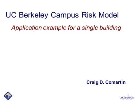 UC Berkeley Campus Risk Model Application example for a single building Craig D. Comartin.