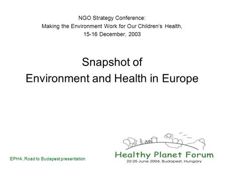 EPHA, Road to Budapest presentation NGO Strategy Conference: Making the Environment Work for Our Children's Health, 15-16 December, 2003 Snapshot of Environment.