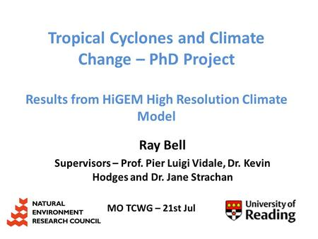 Tropical Cyclones and Climate Change – PhD Project Results from HiGEM High Resolution Climate Model Ray Bell Supervisors – Prof. Pier Luigi Vidale, Dr.