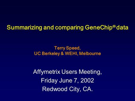 Summarizing and comparing GeneChip  data Terry Speed, UC Berkeley & WEHI, Melbourne Affymetrix Users Meeting, Friday June 7, 2002 Redwood City, CA.