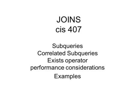 JOINS cis 407 Subqueries Correlated Subqueries Exists operator performance considerations Examples.