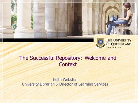 The Successful Repository: Welcome and Context Keith Webster University Librarian & Director of Learning Services.
