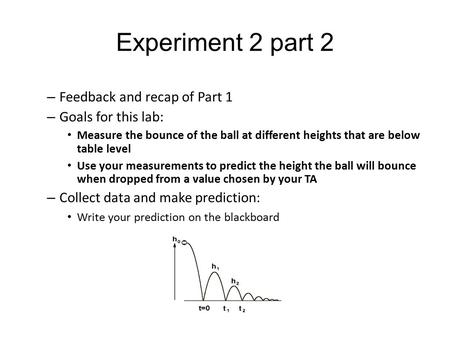 Experiment 2 part 2 – Feedback and recap of Part 1 – Goals for this lab: Measure the bounce of the ball at different heights that are below table level.