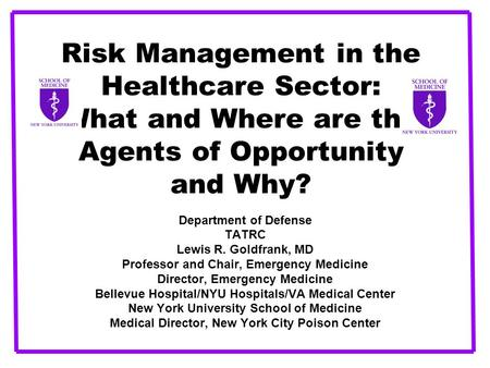 Risk Management in the Healthcare Sector: What and Where are the Agents of Opportunity and Why? Department of Defense TATRC Lewis R. Goldfrank, MD Professor.