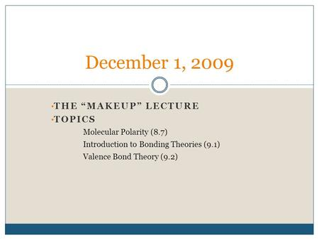 "THE ""MAKEUP"" LECTURE TOPICS Molecular Polarity (8.7) Introduction to Bonding Theories (9.1) Valence Bond Theory (9.2) December 1, 2009."