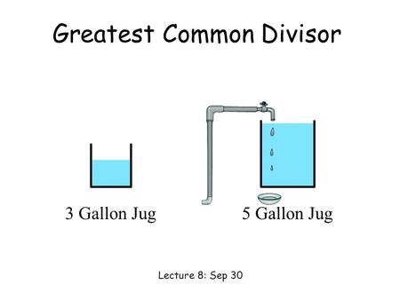 3 Gallon Jug5 Gallon Jug Greatest Common Divisor Lecture 8: Sep 30.