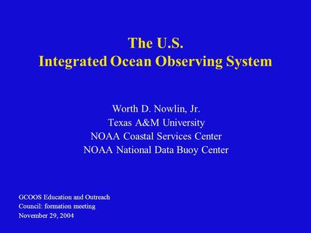 The U.S. Integrated Ocean Observing System Worth D. Nowlin, Jr. Texas A&M University NOAA Coastal Services Center NOAA National Data Buoy Center GCOOS.