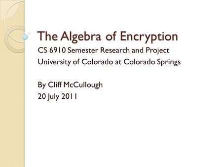 The Algebra of Encryption CS 6910 Semester Research and Project University of Colorado at Colorado Springs By Cliff McCullough 20 July 2011.
