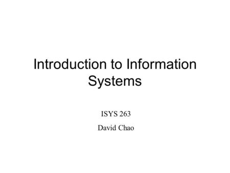 Introduction to Information Systems ISYS 263 David Chao.