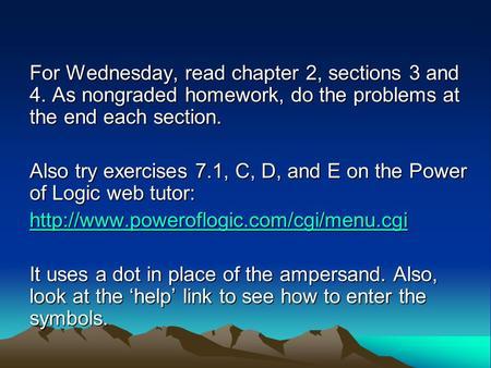 For Wednesday, read chapter 2, sections 3 and 4. As nongraded homework, do the problems at the end each section. Also try exercises 7.1, C, D, and E on.