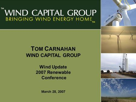 Page 1 T OM C ARNAHAN WIND CAPITAL GROUP Wind Update 2007 Renewable Conference March 28, 2007.