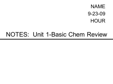 NOTES: Unit 1-Basic Chem Review NAME 9-23-09 HOUR.