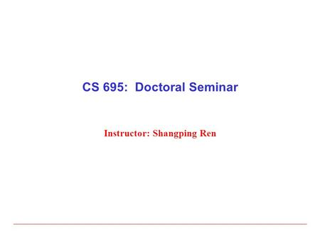 CS 695: Doctoral Seminar Instructor: Shangping Ren.