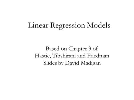 Linear Regression Models Based on Chapter 3 of Hastie, Tibshirani and Friedman Slides by David Madigan.