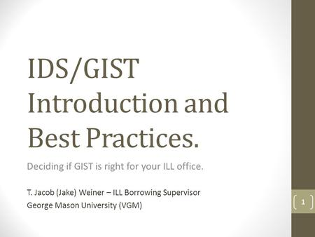 IDS/GIST Introduction and Best Practices. Deciding if GIST is right for your ILL office. T. Jacob (Jake) Weiner – ILL Borrowing Supervisor George Mason.