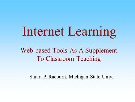 Internet Learning Web-based Tools As A Supplement To Classroom Teaching Stuart P. Raeburn, Michigan State Univ.