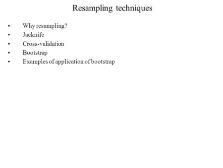 Resampling techniques Why resampling? Jacknife Cross-validation Bootstrap Examples of application of bootstrap.