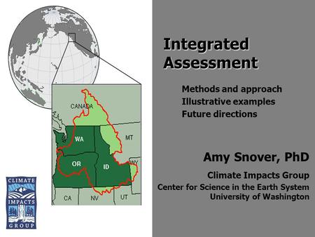 Amy Snover, PhD Climate Impacts Group Center for Science in the Earth System University of Washington Integrated Assessment Methods and approach Illustrative.