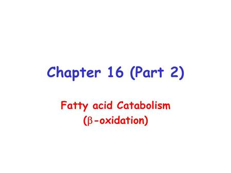 Chapter 16 (Part 2) Fatty acid Catabolism (  -oxidation)