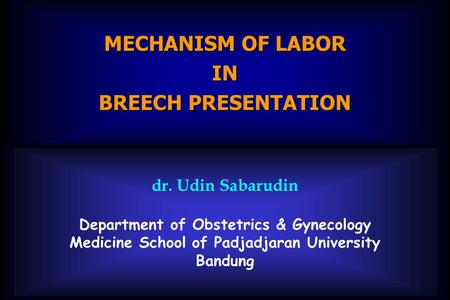 Dr. Udin Sabarudin Department of Obstetrics & Gynecology Medicine School of Padjadjaran University Bandung MECHANISM OF LABOR IN BREECH PRESENTATION.