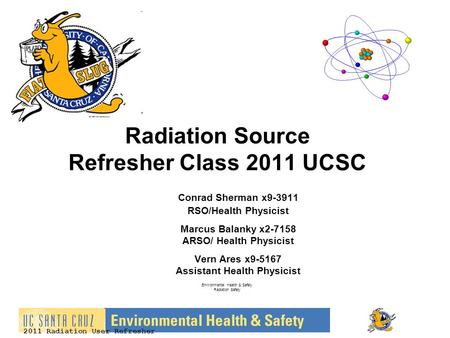 2011 Radiation User Refresher Radiation Source Refresher Class 2011 UCSC Conrad Sherman x9-3911 RSO/Health Physicist Marcus Balanky x2-7158 ARSO/ Health.