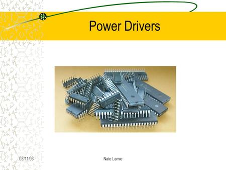 03/11/03Nate Lamie Power Drivers. 03/11/03Nate Lamie Background Used to provide interface between low-level logic and power loads.