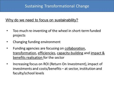 Sustaining Transformational Change Too much re-inventing of the wheel in short-term funded projects Changing funding environment Funding agencies are focusing.