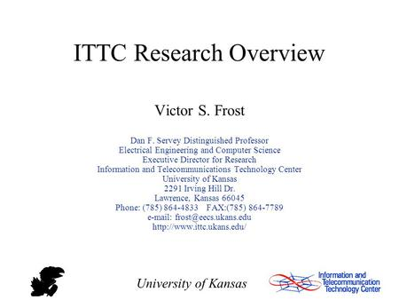 University of Kansas ITTC Research Overview Victor S. Frost Dan F. Servey Distinguished Professor Electrical Engineering and Computer Science Executive.