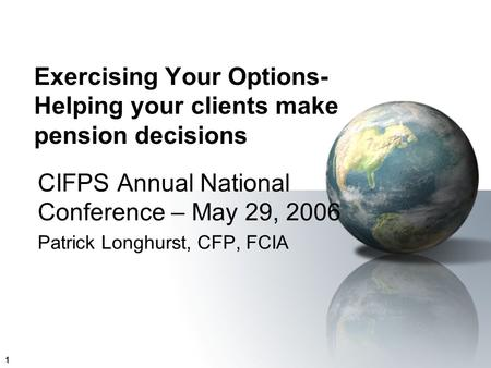 1 Exercising Your Options- Helping your clients make pension decisions CIFPS Annual National Conference – May 29, 2006 Patrick Longhurst, CFP, FCIA.