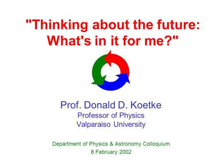 Thinking about the future: What's in it for me? Prof. Donald D. Koetke Professor of Physics Valparaiso University Department of Physics & Astronomy Colloquium.