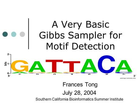 A Very Basic Gibbs Sampler for Motif Detection Frances Tong July 28, 2004 Southern California Bioinformatics Summer Institute.