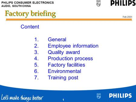 PHILIPS CONSUMER ELECTRONICS AUDIO, SOUTH CHINA Feb 2001 1 Factory briefing Content 1.General 2.Employee information 3.Quality award 4.Production process.