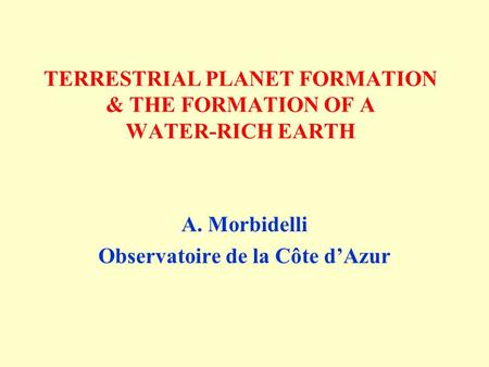 TERRESTRIAL PLANET FORMATION & THE FORMATION OF A WATER-RICH EARTH A. Morbidelli Observatoire de la Côte d'Azur.