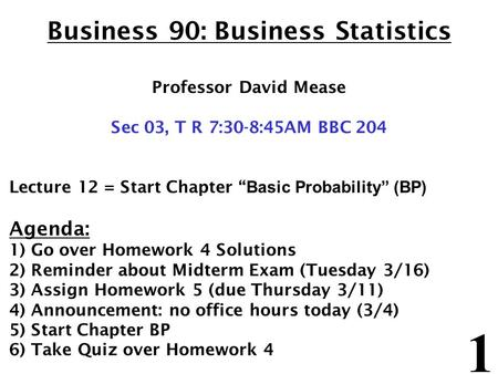 "1 Business 90: Business Statistics Professor David Mease Sec 03, T R 7:30-8:45AM BBC 204 Lecture 12 = Start Chapter "" Basic Probability"" (BP) Agenda: 1)"