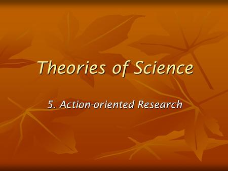 Theories of Science 5. Action-oriented Research. Action oriented research Also known as advocacy, or partisan research advocacy, or partisan research.