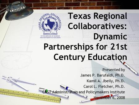 Texas Regional Collaboratives: Dynamic Partnerships for 21st Century Education Presented by James P. Barufaldi, Ph.D. Kamil A. Jbeily, Ph.D. Carol L. Fletcher,