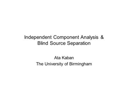 Independent Component Analysis & Blind Source Separation Ata Kaban The University of Birmingham.