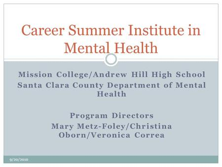 Mission College/Andrew Hill High School Santa Clara County Department of Mental Health Program Directors Mary Metz-Foley/Christina Oborn/Veronica Correa.