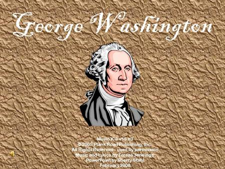 George Washington Music K-8 v15 n3 © 2005 Plank Road Publishing, Inc. All Rights Reserved - used by permission Music and Lyrics by Teresa Jennings PowerPoint.