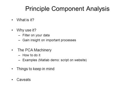 Principle Component Analysis What is it? Why use it? –Filter on your data –Gain insight on important processes The PCA Machinery –How to do it –Examples.