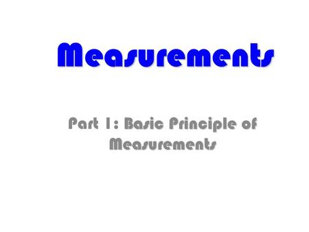 Measurements Basic Principle of Measurements Part 1: Basic Principle of Measurements.