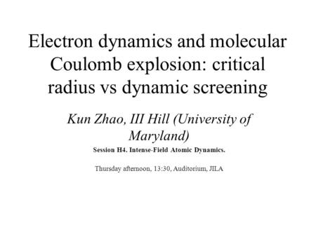 Electron dynamics and molecular Coulomb explosion: critical radius vs dynamic screening Kun Zhao, III Hill (University of Maryland) Session H4. Intense-Field.