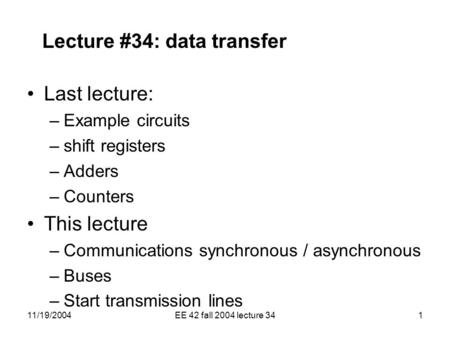 11/19/2004EE 42 fall 2004 lecture 341 Lecture #34: data transfer Last lecture: –Example circuits –shift registers –Adders –Counters This lecture –Communications.