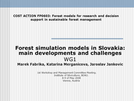 Forest simulation models in Slovakia: main developments and challenges WG1 Marek Fabrika, Katarina Merganicova, Jaroslav Jankovic COST ACTION FP0603: Forest.